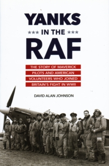 Yanks in the RAF : The Story of Maverick Pilots and American Volunteers Who Joined Britain's Fight in WWII, Hardback Book