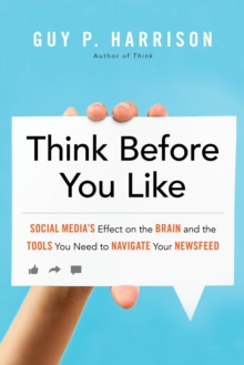 Think Before You Like : Social Media's Effect on the Brain and the Tools You Need to Navigate Your Newsfeed, Paperback / softback Book