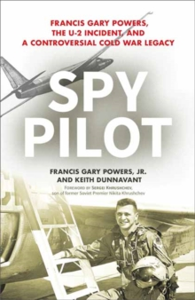 Spy Pilot : Francis Gary Powers, the U-2 Incident, and a Controversial Cold War Legacy, Hardback Book