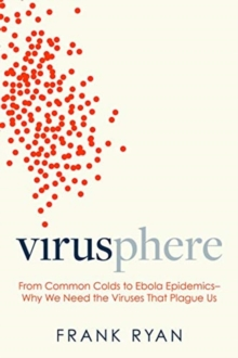Virusphere : From Common Colds to Ebola Epidemics--Why We Need the Viruses That Plague Us, Hardback Book