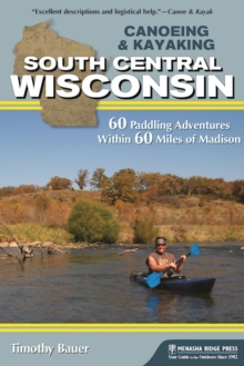Canoeing & Kayaking South Central Wisconsin : 60 Paddling Adventures Within 60 Miles of Madison, Paperback / softback Book