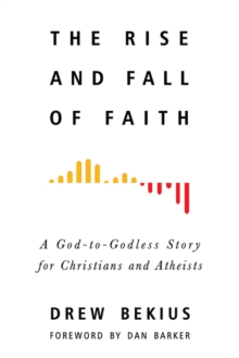 The Rise and Fall of Faith : A God-to-Godless Story for Christians and Atheists, Paperback / softback Book