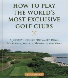 How to Play the World's Most Exclusive Golf Clubs : A Journey through Pine Valley, Royal Melbourne, Augusta, Muirfield, and More, Hardback Book