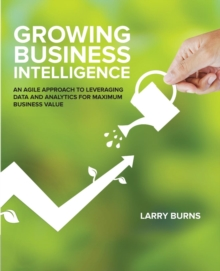 Growing Business Intelligence : An Agile Approach to Leveraging Data & Analytics for Maximum Business Value, Paperback / softback Book