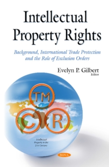 Intellectual Property Rights : Background, International Trade Protection & the Role of Exclusion Orders, Hardback Book
