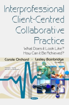 Interprofessional Client-Centred Collaborative Practice : What Does it Look Like? How Can it be Achieved?, Hardback Book