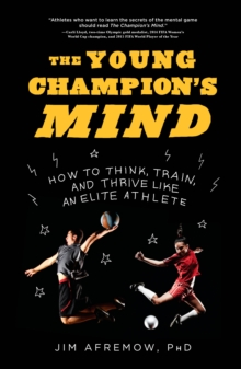The Young Champion's Mind : How to Think, Train, and Thrive Like an Elite Athlete, Hardback Book