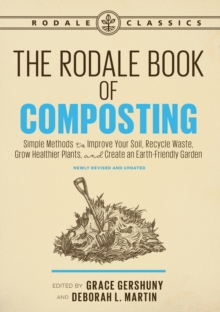 The Rodale Book of Composting, Newly : Simple Methods to Improve Your Soil, Recycle Waste, Grow Healthier Plants, and Cre, Paperback / softback Book