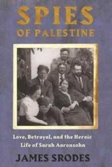 Spies in Palestine : Love, Betrayal and the Heroic Life of Sarah Aaronsohn, Paperback / softback Book
