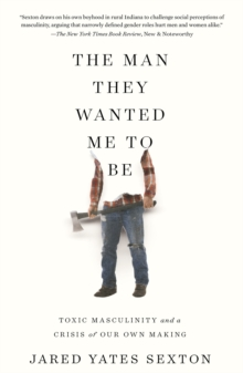 The Man They Wanted Me to Be : Toxic Masculinity and a Crisis of Our Own Making, Hardback Book