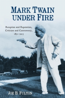 Mark Twain under Fire : Reception and Reputation, Criticism and Controversy, 1851-2015, Paperback / softback Book