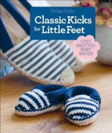 Classic Kicks for Little Feet : 16 Knitted Shoe Styles for Baby's First Year, Hardback Book