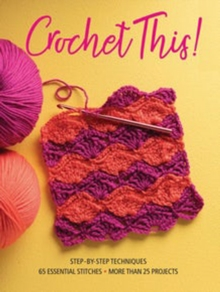 Crochet This! : Step-By-Step Techniques, 65 Essential Stitches, More Than 25 Projects, Paperback / softback Book