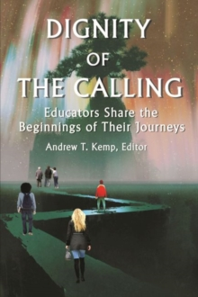 Dignity of the Calling : Educators Share the Beginnings of Their Journeys, Paperback / softback Book