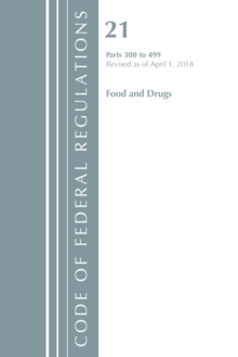 Code of Federal Regulations, Title 21 Food and Drugs 300-499, Revised as of April 1, 2018, Paperback / softback Book