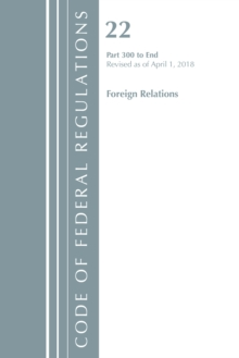 Code of Federal Regulations, Title 22 Foreign Relations 300-End, Revised as of April 1, 2018, Paperback / softback Book