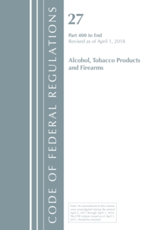 Code of Federal Regulations, Title 27 Alcohol Tobacco Products and Firearms 400-End, Revised as of April 1, 2018, Paperback / softback Book