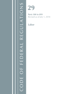Code of Federal Regulations, Title 29 Labor/OSHA 500-899, Revised as of July 1, 2018, Paperback / softback Book