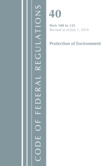 Code of Federal Regulations, Title 40 Protection of the Environment 100-135, Revised as of July 1, 2018, Paperback / softback Book