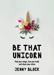 Be That Unicorn : Find your magic, live your truth, and share your shine, Paperback / softback Book