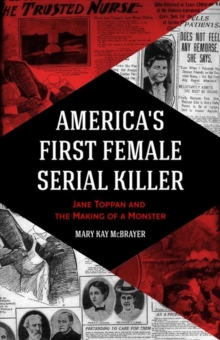 America's First Female Serial Killer : Jane Toppan and the Making of a Monster (Mind of a Serial Killer, True Crime, Women's Studies History, Irish American, Mindhunter), Paperback / softback Book