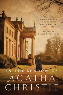 In the Shadow of Agatha Christie : Classic Crime Fiction by Forgotten Female Writers: 1850-1917, Paperback / softback Book