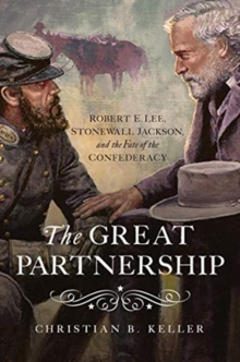 The Great Partnership : Robert E. Lee, Stonewall Jackson, and the Fate of the Confederacy, Hardback Book