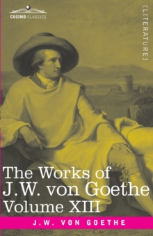 The Works of J.W. von Goethe, Vol. XIII (in 14 volumes) : with His Life by George Henry Lewes: Life and Works of Goethe Vol. I, Paperback / softback Book