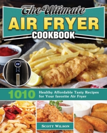 The Ultimate Air Fryer Cookbook : 1010 Healthy Affordable Tasty Recipes for Your favorite Air Fryer, Paperback / softback Book