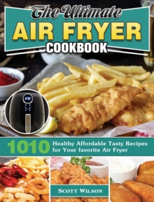 The Ultimate Air Fryer Cookbook : 1010 Healthy Affordable Tasty Recipes for Your favorite Air Fryer, Hardback Book