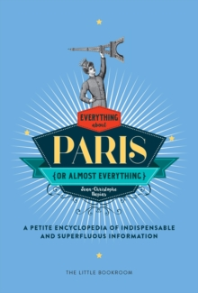Everything (Or Almost Everything) About Paris : A Petite Encyclopedia Of Indispensable And Superfluous Information, Hardback Book