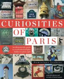 Curiosities Of Paris : An Idiosyncratic Guide To Overlooked Delights... Hidden In Plain Sight, Paperback Book