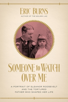 Someone to Watch Over Me - A Portrait of Eleanor Roosevelt and the Tortured Father Who Shaped Her Life, Hardback Book