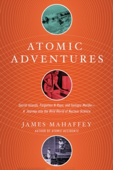Atomic Adventures - Secret Islands, Forgotten N-Rays, and Isotopic Murder: A Journey into the Wild World of Nuclear Science, Paperback / softback Book