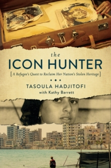 The Icon Hunter - A Refugee`s Quest to Reclaim Her Nation`s Stolen Heritage, Paperback / softback Book