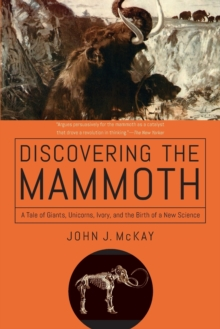 Discovering the Mammoth - A Tale of Giants, Unicorns, Ivory, and the Birth of a New Science, Paperback / softback Book