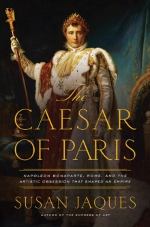 The Caesar of Paris - Napoleon Bonaparte, Rome, and the Artistic Obsession that Shaped an Empire, Hardback Book