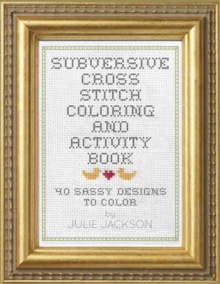 Subversive Cross Stitch Coloring and Activity Book : 40 Ways to Stop Freaking Out, Paperback / softback Book