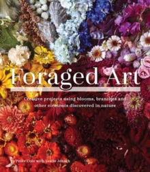 Foraged Art : Creative Projects Using Foraged Blooms, Branches, and Other Natural Materials, Paperback / softback Book