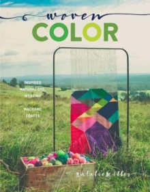 Woven Color : Natural Dye, Weaving, Macrame, and More, Hardback Book