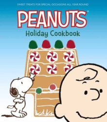The Peanuts Holiday Cookbook : Sweet Treats for Favorite Occasions All Year Round, Hardback Book