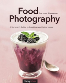 Food Photography : A Beginner's Guide to Creating Appetizing Images, Paperback / softback Book
