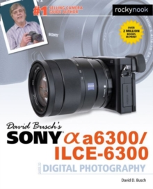 David Busch's Sony Alpha A6300/Ilce-6300 Guide to Digital Photography, Paperback / softback Book