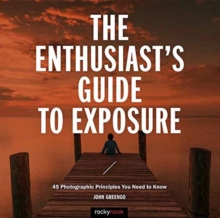 The Enthusiast's Guide to Exposure : 45 Photographic Principles You Need to Know, Paperback Book