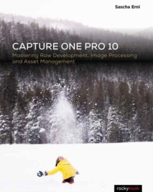 Capture One Pro 10 : Mastering Raw Development, Image Processing, and Asset Management, Paperback Book