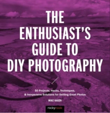 The Enthusiast's Guide to DIY Photography : 50 Projects, Hacks, Techniques, and Inexpensive Solutions for Getting Great Photos, Paperback / softback Book