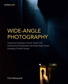 Wide-Angle Photography : Capturing Landscape, Portrait, Street, and Architectural Photographs with Wide-Angle Lenses Including Tilt-Shift Lenses, Paperback / softback Book