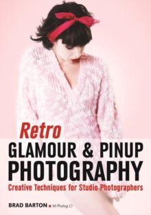 Retro Glamour And Pinup Photography : Creative Techniques for Studio Photographers, Paperback / softback Book