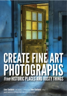 Create fine art photographs from Historic places and rusty  Things, Paperback / softback Book
