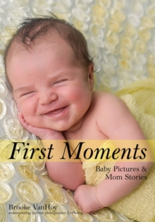 First Moments : Newborn Portraits & Mom Stories, Paperback / softback Book